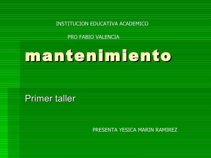 mantenimiento Primer taller  INSTITUCION EDUCATIVA ACADEMICO PRO FABIO VALENCIA  PRESENTA YESICA MARIN RAMIREZ