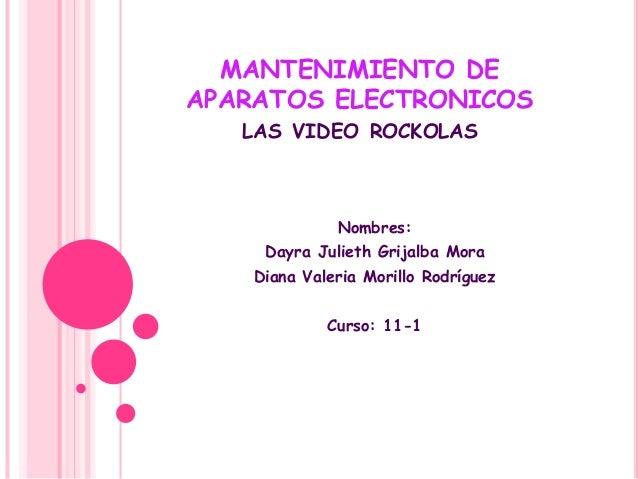 MANTENIMIENTO DE APARATOS ELECTRONICOS LAS VIDEO ROCKOLAS Nombres: Dayra Julieth Grijalba Mora Diana Valeria Morillo Rodrí...