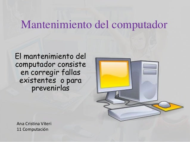 Mantenimiento del computador El mantenimiento del computador consiste en corregir fallas existentes o para prevenirlas Ana...