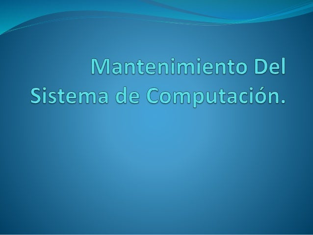 Mantenimiento Del Sistema de Computación.El mantenimiento del computador es aquel que debemos realizar al computador cada ...