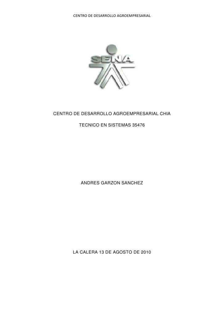 CENTRO DE DESARROLLO AGROEMPRESARIAL CHIA<br />TECNICO EN SISTEMAS 35476<br />ANDRES GARZON SANCHEZ<br />LA CALERA 13 DE A...