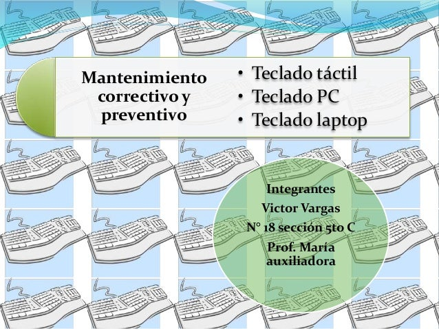 Mantenimiento  correctivo y  preventivo  • Teclado táctil  • Teclado PC  • Teclado laptop  Integrantes  Victor Vargas  N° ...