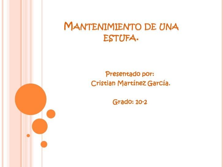 MANTENIMIENTO DE UNA      ESTUFA.         Presentado por:    Cristian Martínez García.          Grado: 10-2