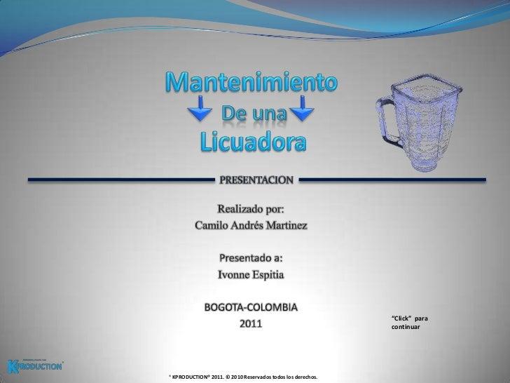 Mantenimiento <br />De una<br />Licuadora <br />PRESENTACION<br />Realizado por:<br />Camilo Andrés Martinez<br />Presenta...