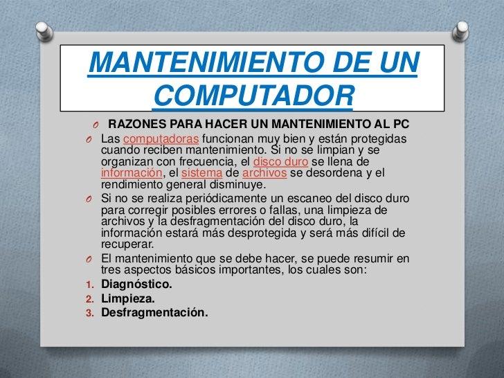 MANTENIMIENTO DE UN COMPUTADOR<br />RAZONES PARA HACER UN MANTENIMIENTO AL PC<br />Las computadoras funcionan muy bien y e...