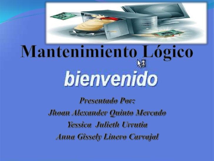 Mantenimiento Lógico<br />Presentado Por:<br />Jhoan Alexander Quinto Mercado<br />Yessica  Julieth Urrutia<br />Anna Giss...