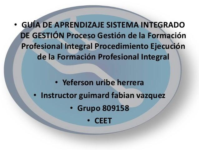 • GUÍA DE APRENDIZAJE SISTEMA INTEGRADO DE GESTIÓN Proceso Gestión de la Formación Profesional Integral Procedimiento Ejec...
