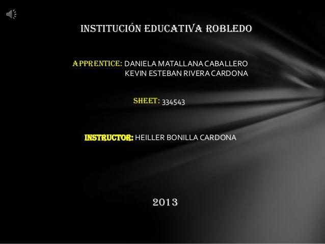 INSTITUCIÓN EDUCATIVA ROBLEDO APPRENTICE: DANIELA MATALLANA CABALLERO KEVIN ESTEBAN RIVERACARDONA INSTRUCTOR: HEILLER BONI...