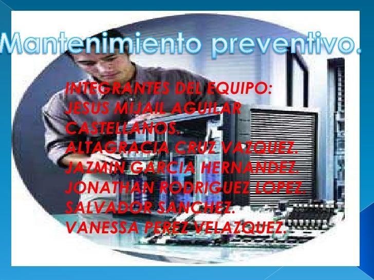 Mantenimiento preventivo.<br />INTEGRANTES DEL EQUIPO:<br />JESUS MIJAIL AGUILAR CASTELLANOS.<br />ALTAGRACIA CRUZ VAZQUEZ...