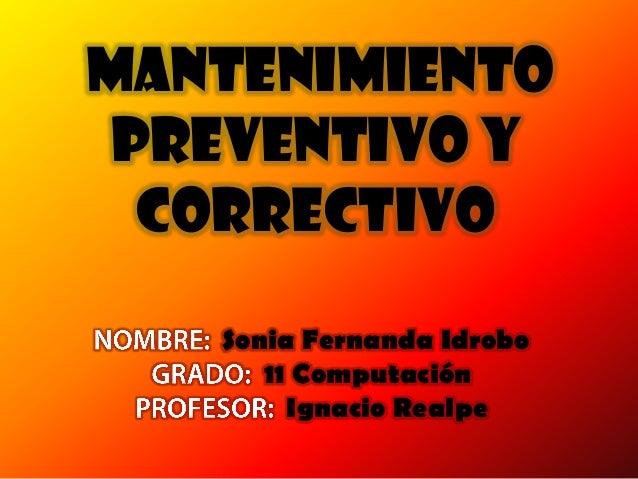 MANTENIMIENTOPREVENTIVO YCORRECTIVOSonia Fernanda Idrobo11 ComputaciónIgnacio Realpe
