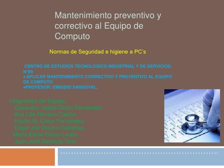 …………………………………………………..<br />Mantenimiento preventivo y correctivo al Equipo de Computo<br />Normas de Seguridad e higiene a...