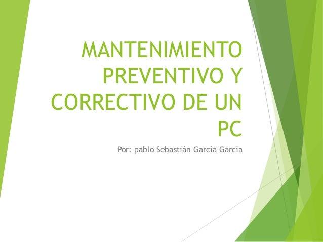MANTENIMIENTO PREVENTIVO Y CORRECTIVO DE UN PC Por: pablo Sebastián García García