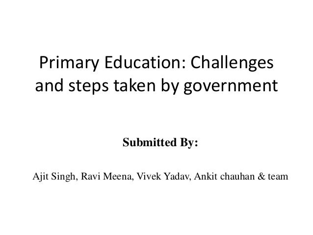 Primary Education: Challenges and steps taken by government Submitted By: Ajit Singh, Ravi Meena, Vivek Yadav, Ankit chauh...