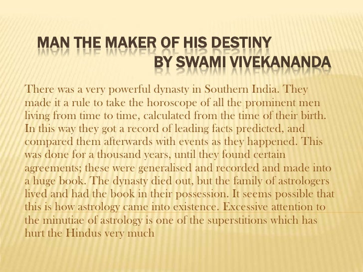 MAN THE MAKER OF HIS DESTINY                BY SWAMI VIVEKANANDA There was a very powerful dynasty in Southern India. They...