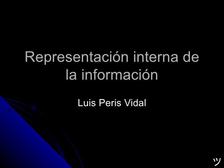 Representación interna de la información Luis Peris Vidal ツ