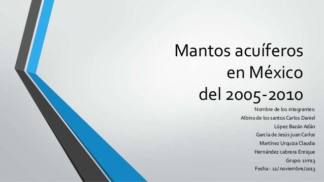 Mantos acuíferos en México del 2005-2010 Nombre de los integrantes: Albino de los santos Carlos Daniel López Bazán Adán Ga...