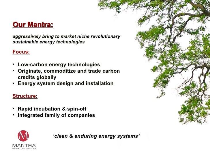 Our Mantra: <ul><li>aggressively bring to market  niche revolutionary sustainable energy  technologies </li></ul><ul><li>F...