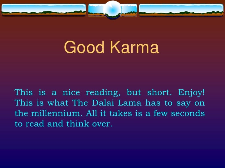 Good Karma  This is a nice reading, but short. Enjoy! This is what The Dalai Lama has to say on the millennium. All it tak...