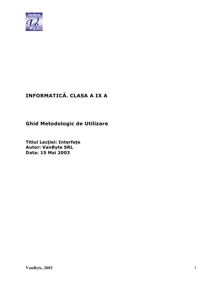 INFORMATICĂ. CLASA A IX AGhid Metodologic de UtilizareTitlul Lecţiei: InterfeţeAutor: VanByte SRLData: 15 Mai 2003VanByte,...