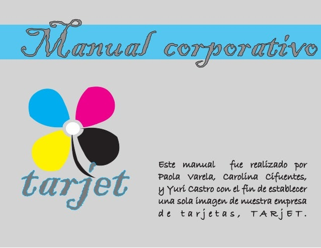 tarjet Manual corporativo Este manual fue realizado por Paola Varela, Carolina Cifuentes, y Yuri Castro con el fin de esta...