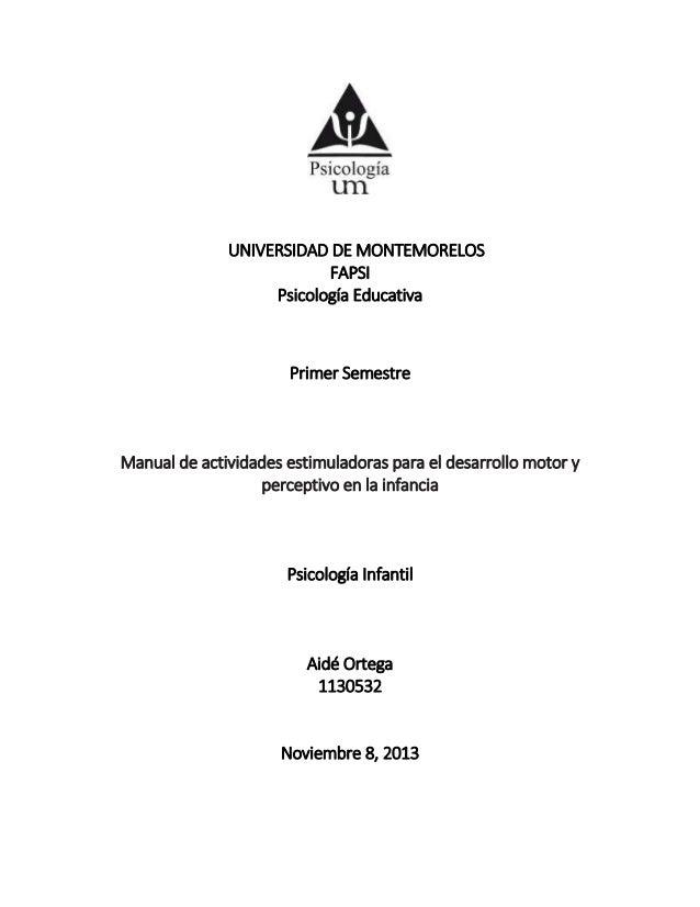 UNIVERSIDAD DE MONTEMORELOS FAPSI Psicología Educativa Primer Semestre Manual de actividades estimuladoras para el desarro...