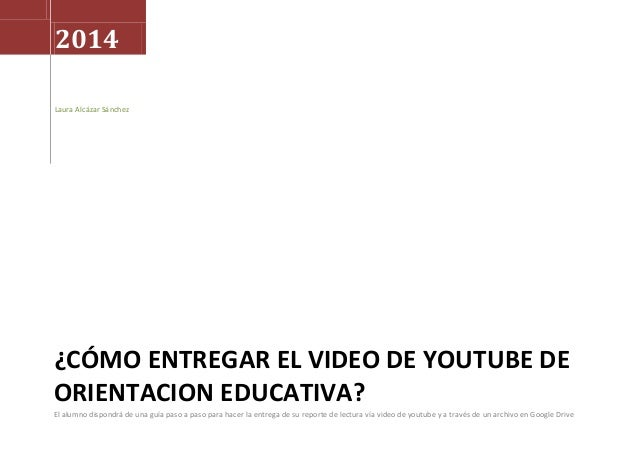 2014 Laura Alcázar Sánchez  ¿CÓMO ENTREGAR EL VIDEO DE YOUTUBE DE ORIENTACION EDUCATIVA? El alumno dispondrá de una guía p...