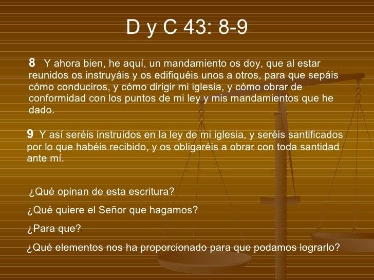 D y C 43: 8-9 8   Y ahora bien, he aquí, un mandamiento os doy, que al estar reunidos os instruyáis y os edifiquéis unos a...