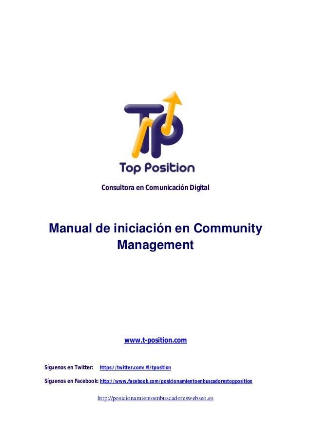 Consultora en Comunicación Digital  Manual de iniciación en Community Management  www.t-position.com  Síguenos en Twitter:...