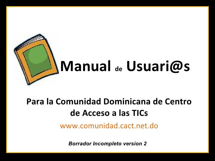 Manual de Usuari@s  Para la Comunidad Dominicana de Centro            de Acceso a las TICs        www.comunidad.cact.net.d...