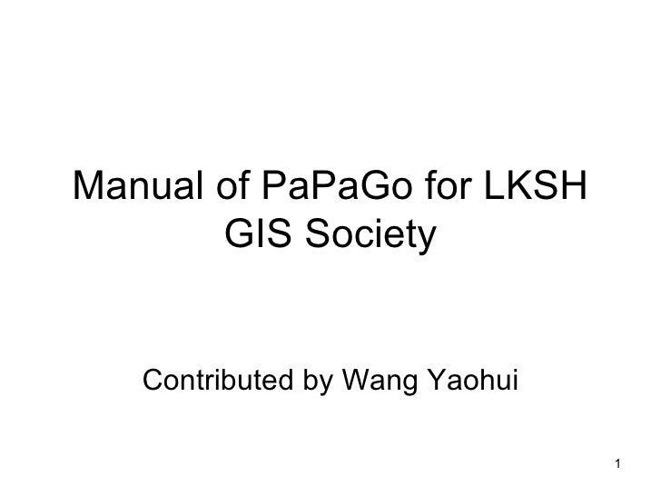 Manual of PaPaGo for LKSH GIS Society Contributed by Wang Yaohui