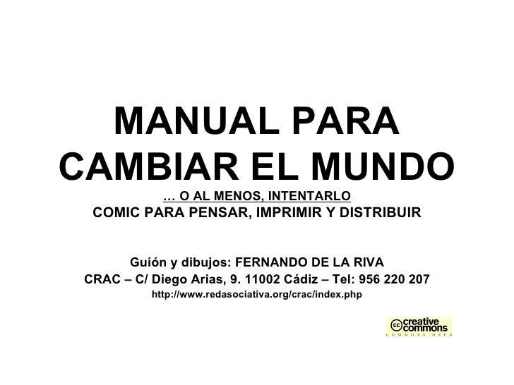MANUAL PARA CAMBIAR EL MUNDO … O AL MENOS, INTENTARLO COMIC PARA PENSAR, IMPRIMIR Y DISTRIBUIR Guión y dibujos: FERNANDO D...