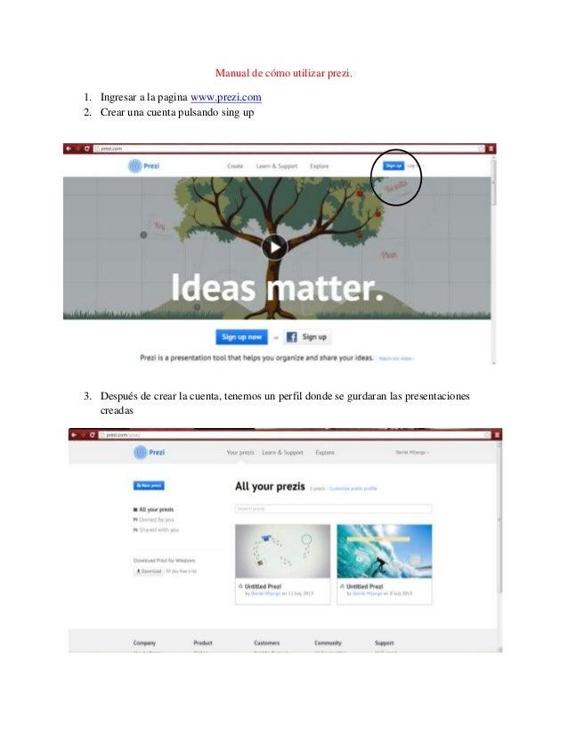 Manual de cómo utilizar prezi. 1. Ingresar a la pagina www.prezi.com 2. Crear una cuenta pulsando sing up 3. Después de cr...