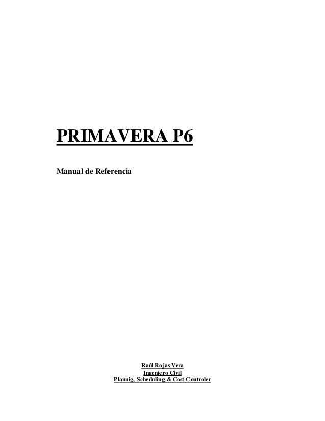 PRIMAVERA P6 Manual de Referencia Raúl Rojas Vera Ingeniero Civil Plannig, Scheduling & Cost Controler