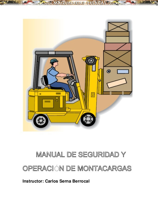 MANUAL DE SEGURIDAD Y OPERACIÓN DE MONTACARGAS Instructor: Carlos Serna Berrocal