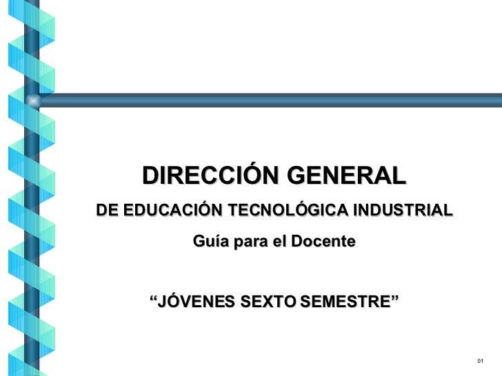 """DIRECCIÓN GENERAL DE EDUCACIÓN TECNOLÓGICA INDUSTRIAL Guía para el Docente """" JÓVENES SEXTO SEMESTRE"""" 01"""