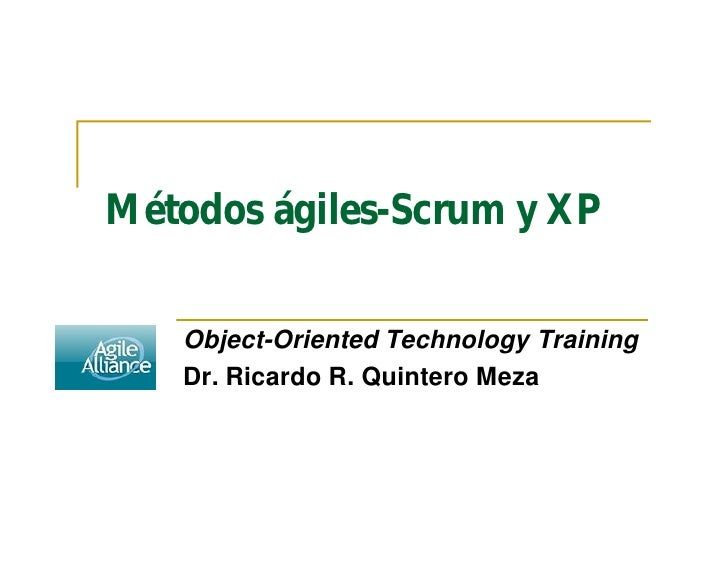 Métodos ágiles-Scrum y XP     Object-Oriented Technology Training    Dr. Ricardo R. Quintero Meza