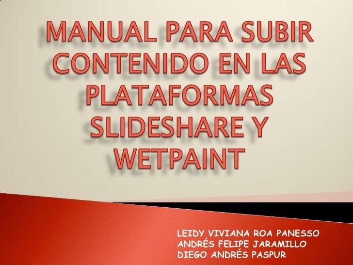 MANUAL PARA SUBIR CONTENIDO EN LAS PLATAFORMAS SLIDESHARE Y WETPAINT<br /><br />LEIDY VIVIANA ROA PANESSO<br />ANDRÉS FEL...