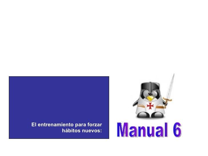 Manual 6 El entrenamiento para forzar hábitos nuevos: