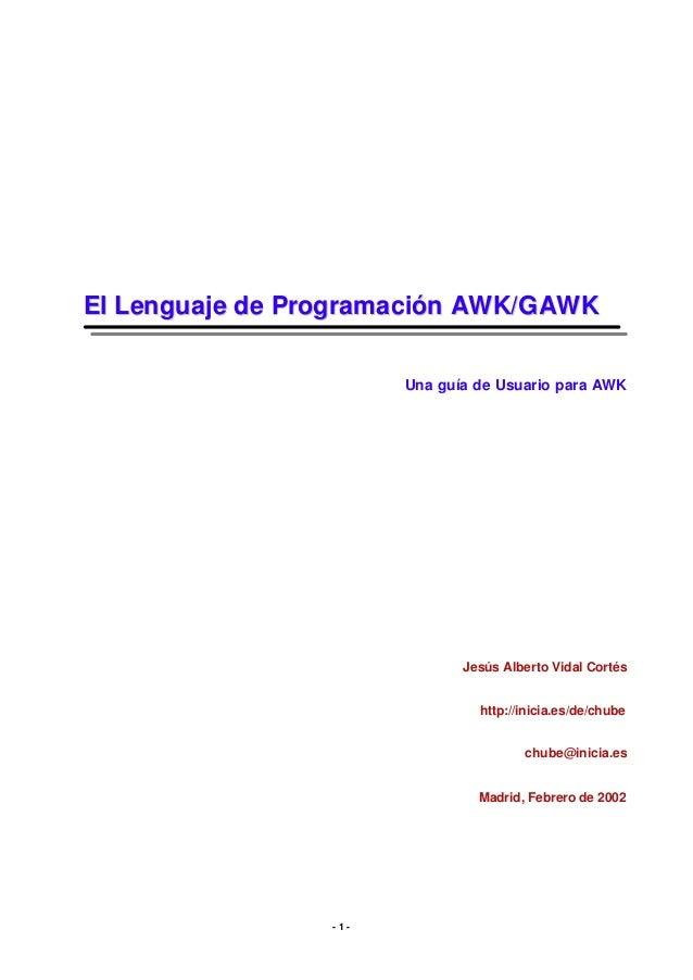 El Lenguaj e de Prog rama ción AWK/G AWK Una guía de Usuario para AWK  Jesús Alberto Vidal Cortés http://inicia.es/de/chub...