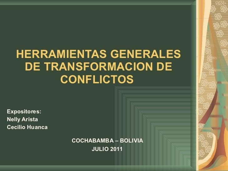 HERRAMIENTAS GENERALES DE TRANSFORMACION DE CONFLICTOS  Expositores:  Nelly Arista  Cecilio Huanca COCHABAMBA – BOLIVIA JU...