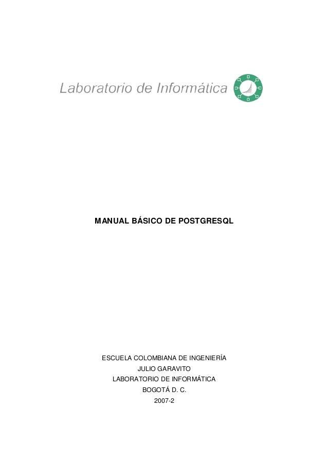 MANUAL BÁSICO DE POSTGRESQL ESCUELA COLOMBIANA DE INGENIERÍA JULIO GARAVITO LABORATORIO DE INFORMÁTICA BOGOTÁ D. C. 2007-2
