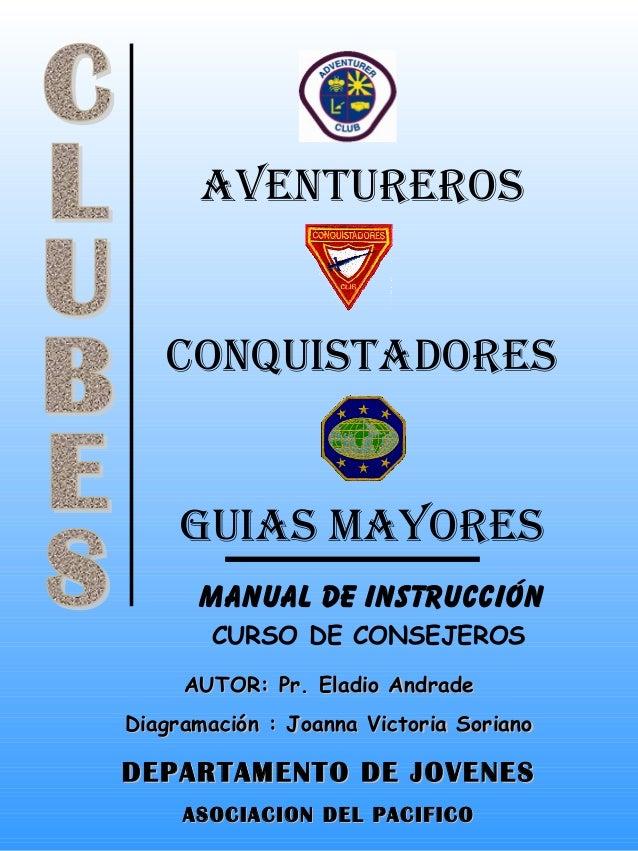 AVENTUREROS CONQUISTADORES GUIAS MAYORES MANUAL DE INSTRUCCIÓN CURSO DE CONSEJEROS AUTOR: Pr. Eladio AndradeAUTOR: Pr. Ela...