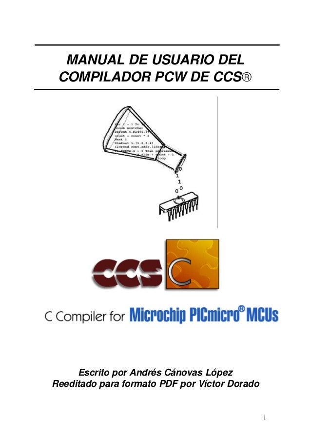 MANUAL DE USUARIO DEL COMPILADOR PCW DE CCS®  Escrito por Andrés Cánovas López Reeditado para formato PDF por Víctor Dorad...