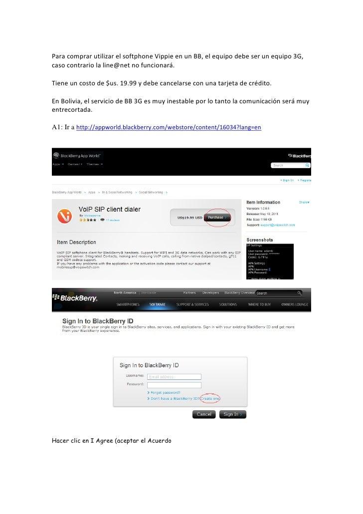 Para comprar utilizar el softphone Vippie en un BB, el equipo debe ser un equipo 3G,caso contrario la line@net no funciona...