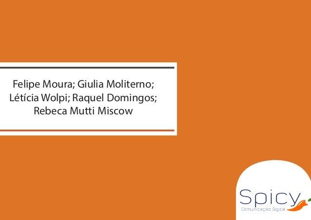 Comunicação Digital Spicy Felipe Moura; Giulia Moliterno; Létícia Wolpi; Raquel Domingos; Rebeca Mutti Miscow