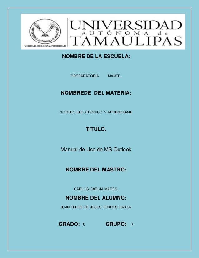 NOMBRE DE LA ESCUELA: PREPARATORIA MANTE. NOMBREDE DEL MATERIA: CORREO ELECTRONICO Y APRENDISAJE TITULO. Manual de Uso de ...