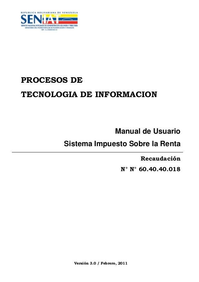 PROCESOS DE TECNOLOGIA DE INFORMACION  Manual de Usuario Sistema Impuesto Sobre la Renta Recaudación N° N° 60.40.40.018  V...