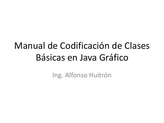 Manual de Codificación de ClasesBásicas en Java GráficoIng. Alfonso Huitrón