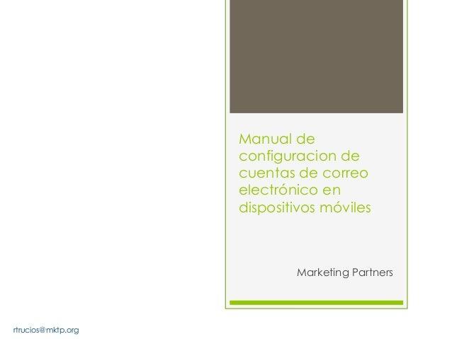 Manual de configuracion de cuentas de correo electrónico en dispositivos móviles Marketing Partners rtrucios@mktp.org