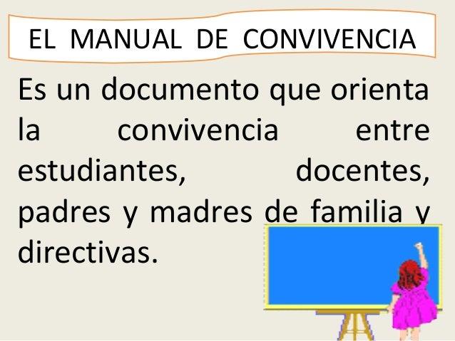 EL MANUAL DE CONVIVENCIAEs un documento que orientala      convivencia     entreestudiantes,        docentes,padres y madr...